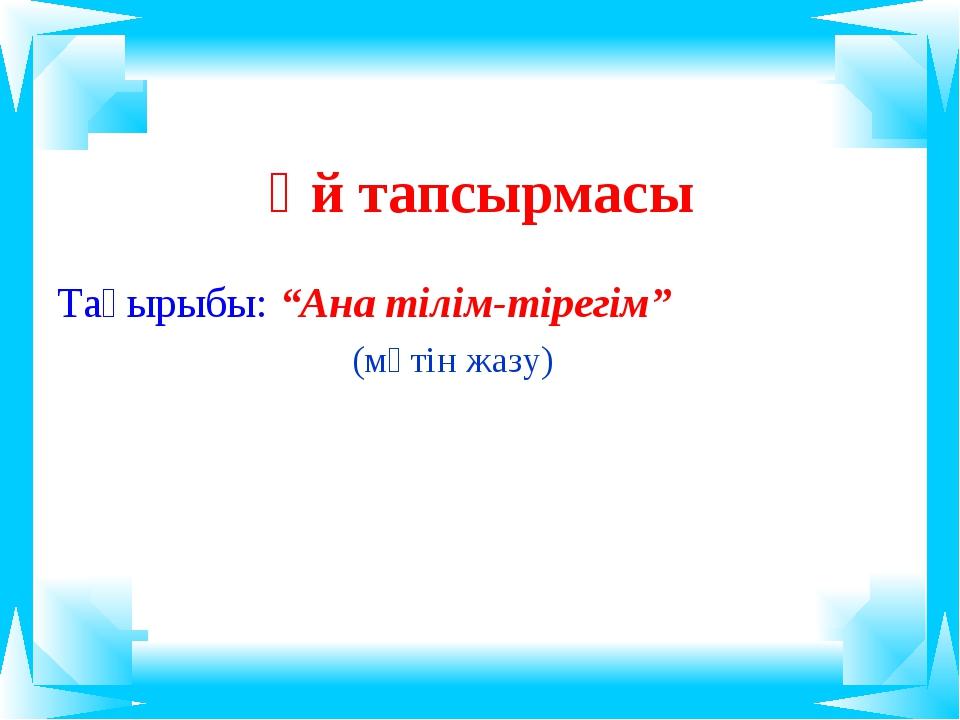 """Үй тапсырмасы Тақырыбы: """"Ана тілім-тірегім"""" (мәтін жазу)"""