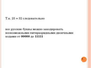 Т.к. 25 = 32 следовательно все русские буквы можно закодировать всевозможными
