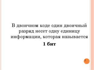 В двоичном коде один двоичный разряд несет одну единицу информации, которая н