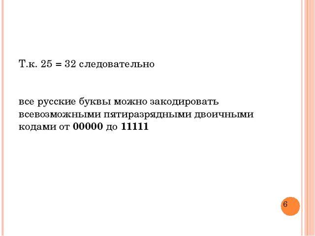 Т.к. 25 = 32 следовательно все русские буквы можно закодировать всевозможными...
