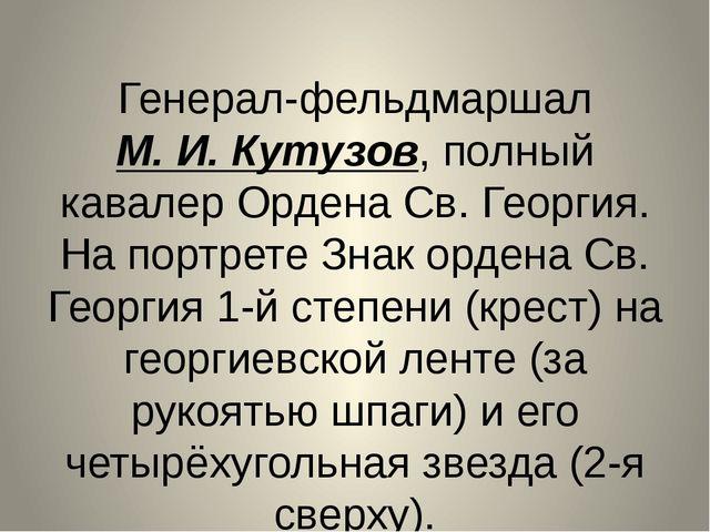 Генерал-фельдмаршал М.И.Кутузов, полный кавалер Ордена Св.Георгия. На порт...