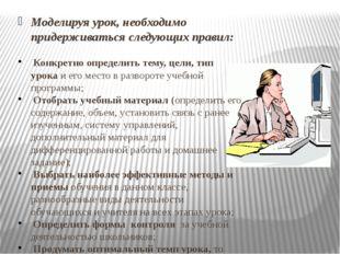 Моделируя урок, необходимо придерживаться следующих правил: Конкретно опреде
