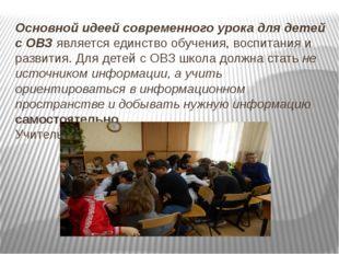Основной идеей современного урока для детей с ОВЗ является единство обучения,
