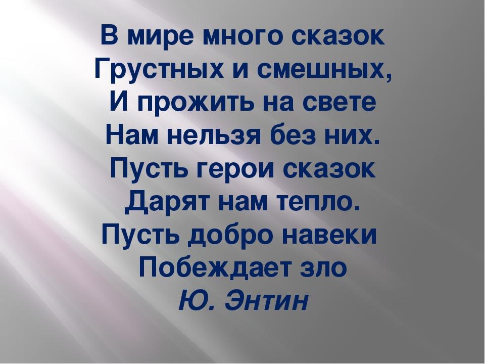 В мире много сказок Грустных и смешных, И прожить на свете Нам нельзя без них...