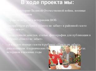 В ходе проекта мы: -изучали историю Великой Отечественной войны, военные подв
