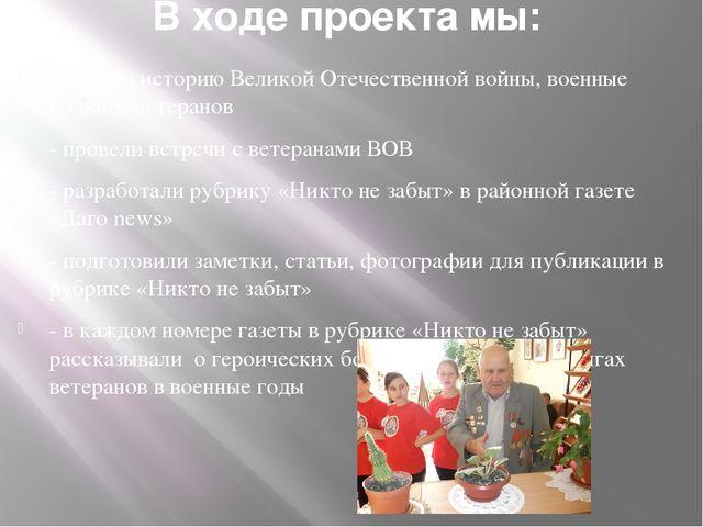 В ходе проекта мы: -изучали историю Великой Отечественной войны, военные подв...
