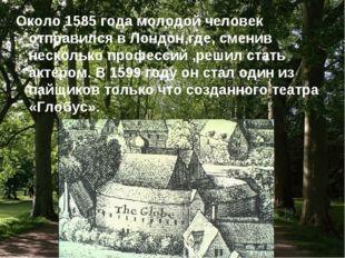Около 1585 года молодой человек отправился в Лондон,где, сменив несколько про