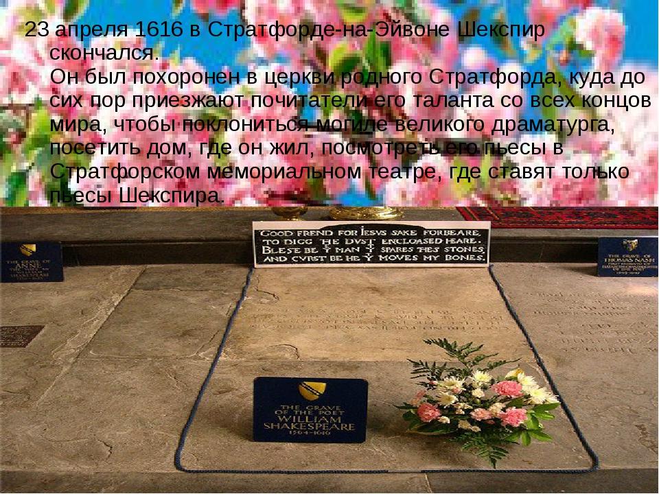 23 апреля 1616 в Стратфорде-на-Эйвоне Шекспир скончался. Он был похоронен в ц...