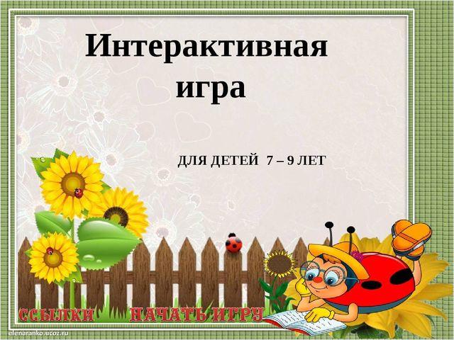 ДЛЯ ДЕТЕЙ 7 – 9 ЛЕТ Интерактивная игра