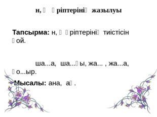 н, ң әріптерінің жазылуы Тапсырма: н, ң әріптерінің тиістісін қой. ша...а, ш