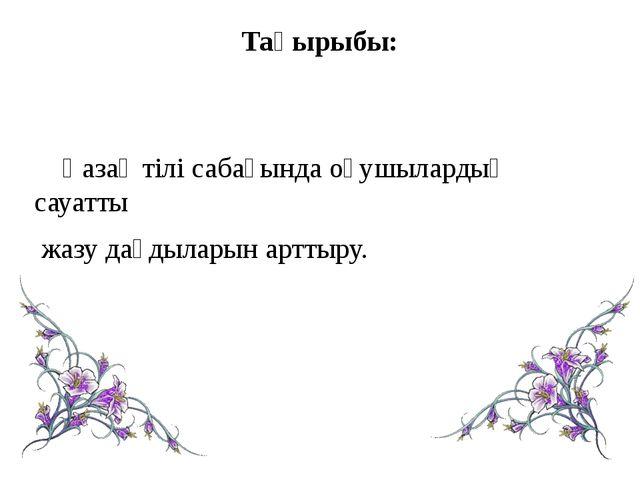 Тақырыбы: Қазақ тілі сабағында оқушылардың сауатты жазу дағдыларын арттыру.