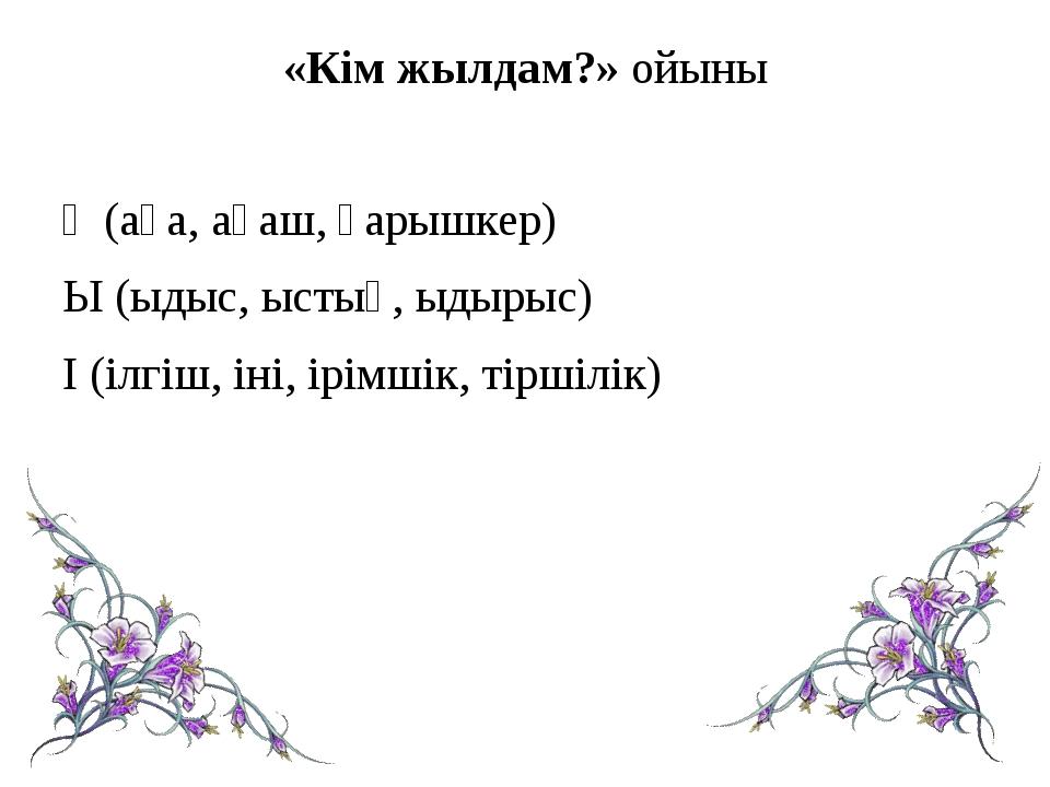 «Кім жылдам?» ойыны Ғ (аға, ағаш, ғарышкер) Ы (ыдыс, ыстық, ыдырыс) І (ілгіш,...