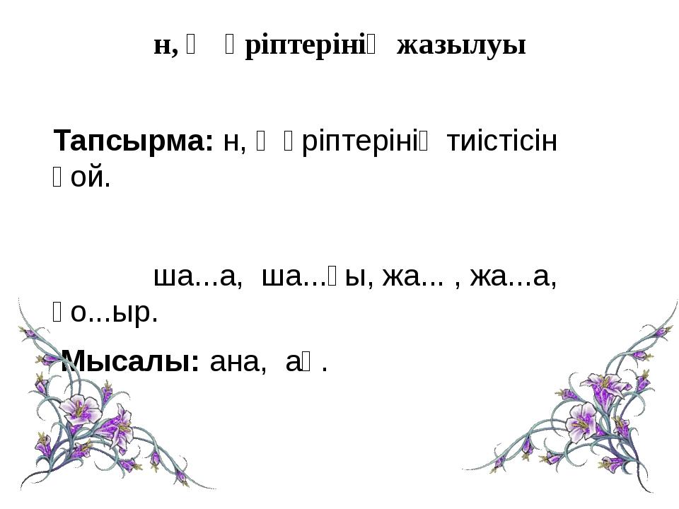 н, ң әріптерінің жазылуы Тапсырма: н, ң әріптерінің тиістісін қой. ша...а, ш...