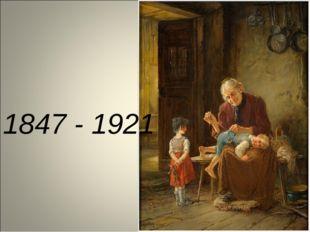 1847 - 1921