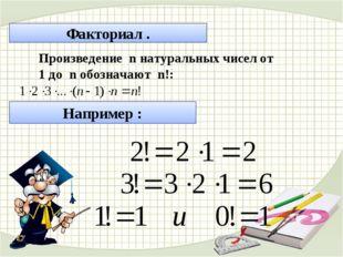 Факториал . Произведение n натуральных чисел от 1 до n обозначают n!: Наприме