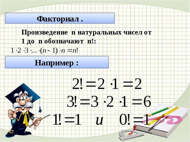 Факториал . Произведение n натуральных чисел от 1 до n обозначают n!: Наприме...
