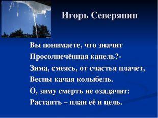 Игорь Северянин Вы понимаете, что значит Просолнечённая капель?- Зима, смеяс