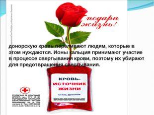 донорскую кровь переливают людям, которые в этом нуждаются. Ионы кальция прин