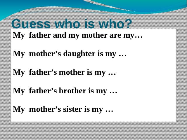 Guess who is who? My father and my mother are my… My mother's daughter is my...