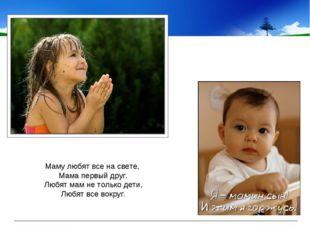 Маму любят все насвете, Мама первый друг. Любят мам нетолько дети, Любят в