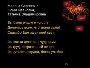 Марина Сергеевна, Ольга Ивановна, Татьяна Владимировна Вы были рядом много ле
