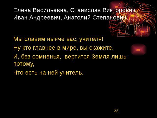 Елена Васильевна, Станислав Викторович, Иван Андреевич, Анатолий Степанович!...