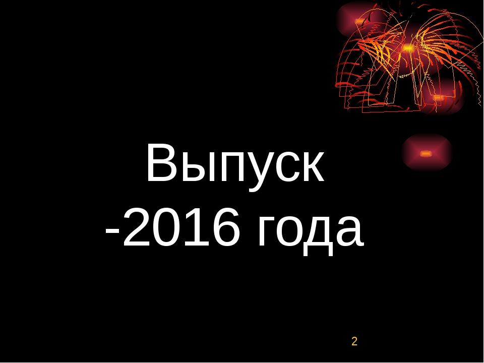 Выпуск -2016 года