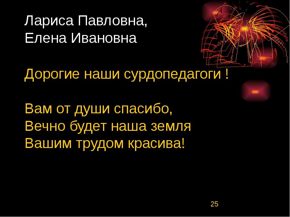 Лариса Павловна, Елена Ивановна Дорогие наши сурдопедагоги ! Вам от души спас...