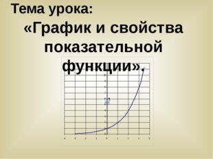 Тема урока: «График и свойства показательной функции».