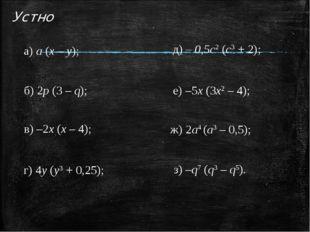 Устно а) а (х – у); б) 2p (3 – q); в) –2х (х – 4); г) 4y (у3 + 0,25); д) – 0,