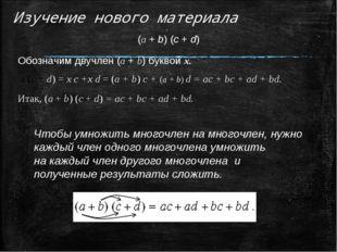 Изучение нового материала (а + b) (c + d) Обозначим двучлен (a + b) буквой х.