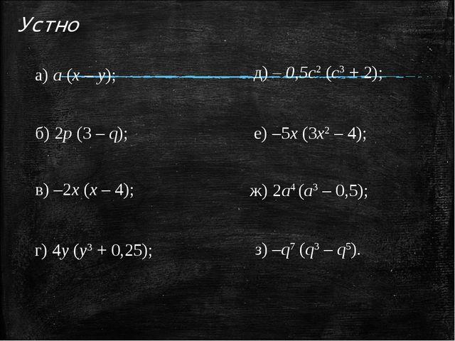 Устно а) а (х – у); б) 2p (3 – q); в) –2х (х – 4); г) 4y (у3 + 0,25); д) – 0,...