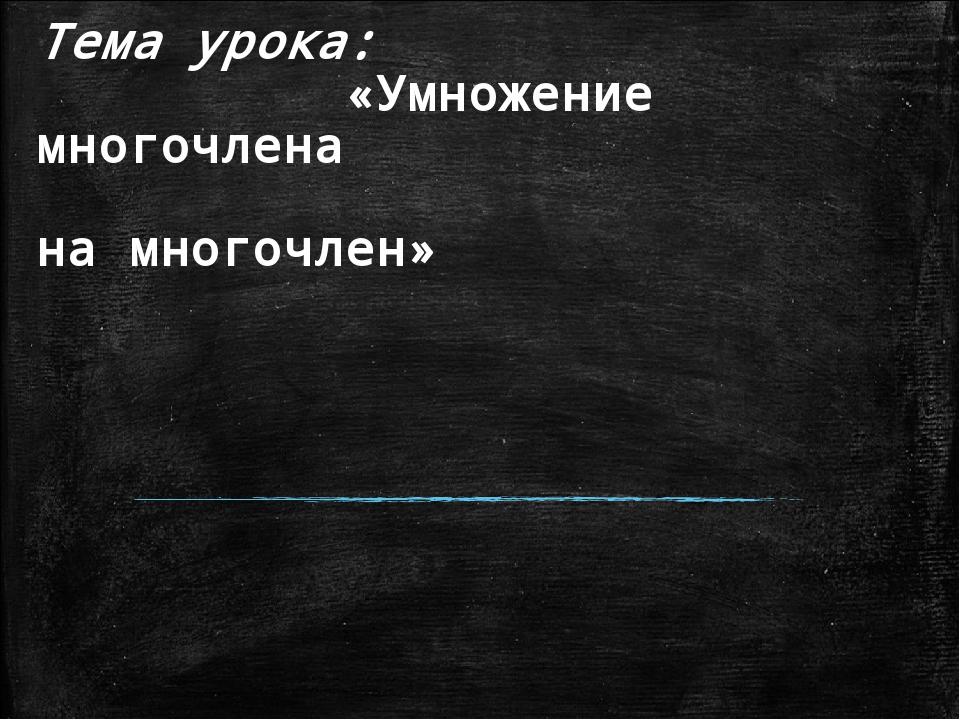 Тема урока: «Умножение многочлена на многочлен»