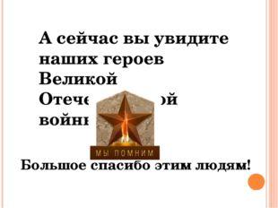 А сейчас вы увидите наших героев Великой Отечественной войны! Большое спасибо