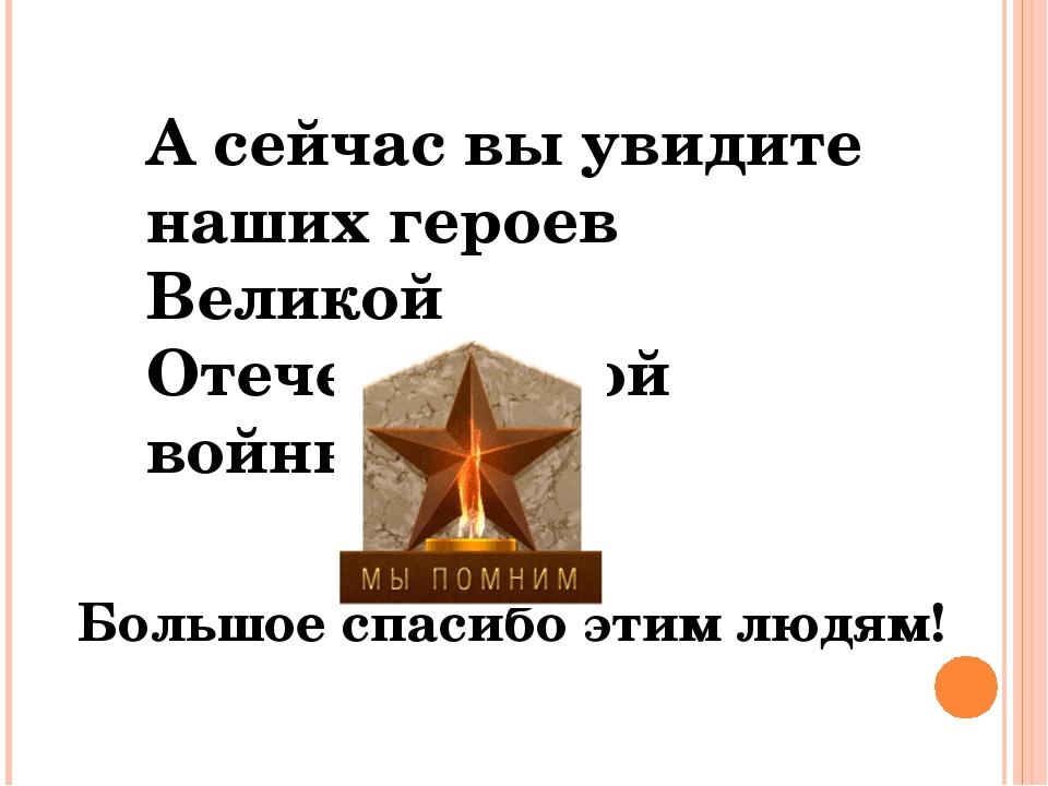 А сейчас вы увидите наших героев Великой Отечественной войны! Большое спасибо...
