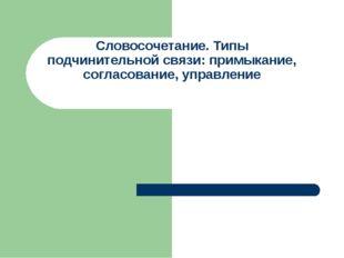 Словосочетание. Типы подчинительной связи: примыкание, согласование, управление