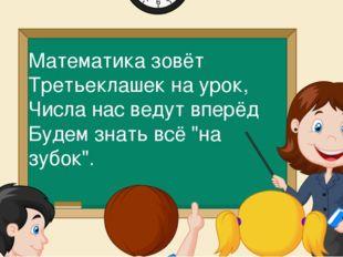 Математика зовёт Третьеклашек на урок, Числа нас ведут вперёд Будем знать всё