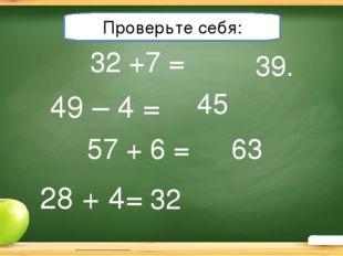 32 +7 = Решите примеры: 39. 49 – 4 = 57 + 6 = 28 + 4= 63 45 32 Проверьте себя: