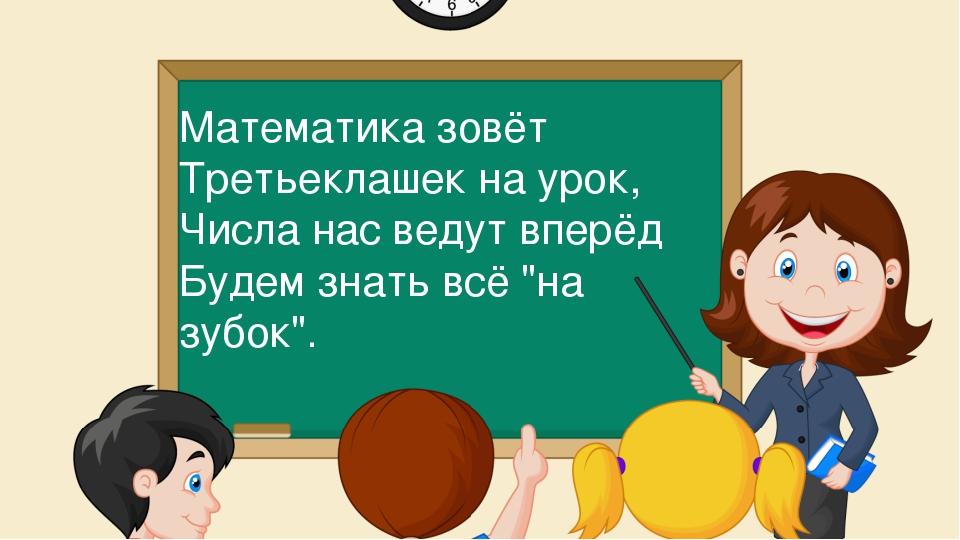 Математика зовёт Третьеклашек на урок, Числа нас ведут вперёд Будем знать всё...