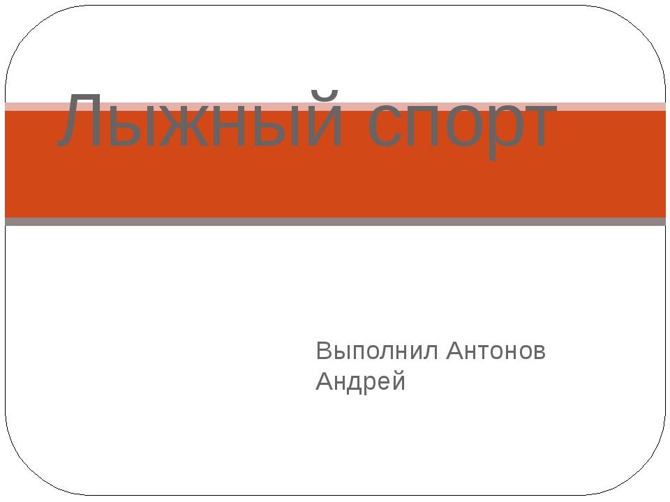 Выполнил Антонов Андрей Лыжный спорт