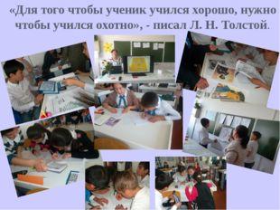 «Для того чтобы ученик учился хорошо, нужно чтобы учился охотно», - писал Л.