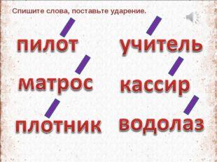 Спишите слова, поставьте ударение.