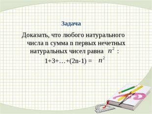 Задача Доказать, что любого натурального числа n сумма n первых нечетных нату