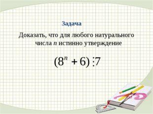 Задача Доказать, что для любого натурального числа n истинно утверждение