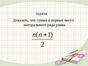 Задача Доказать, что сумма n первых чисел натурального ряда равна