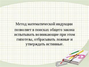 Метод математической индукции позволяет в поисках общего закона испытывать во