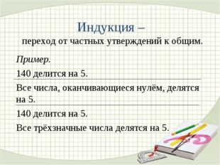 Индукция – переход от частных утверждений к общим. Пример. 140 делится на 5.
