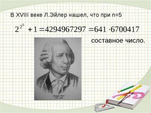 В XVIII веке Л.Эйлер нашел, что при n=5 составное число.