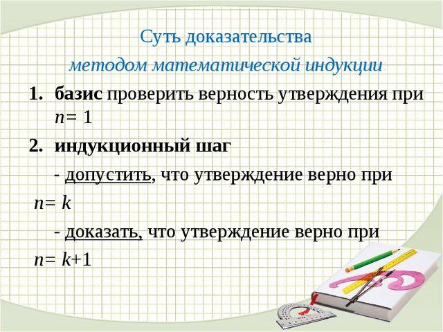 Суть доказательства методом математической индукции: базис проверить верность...
