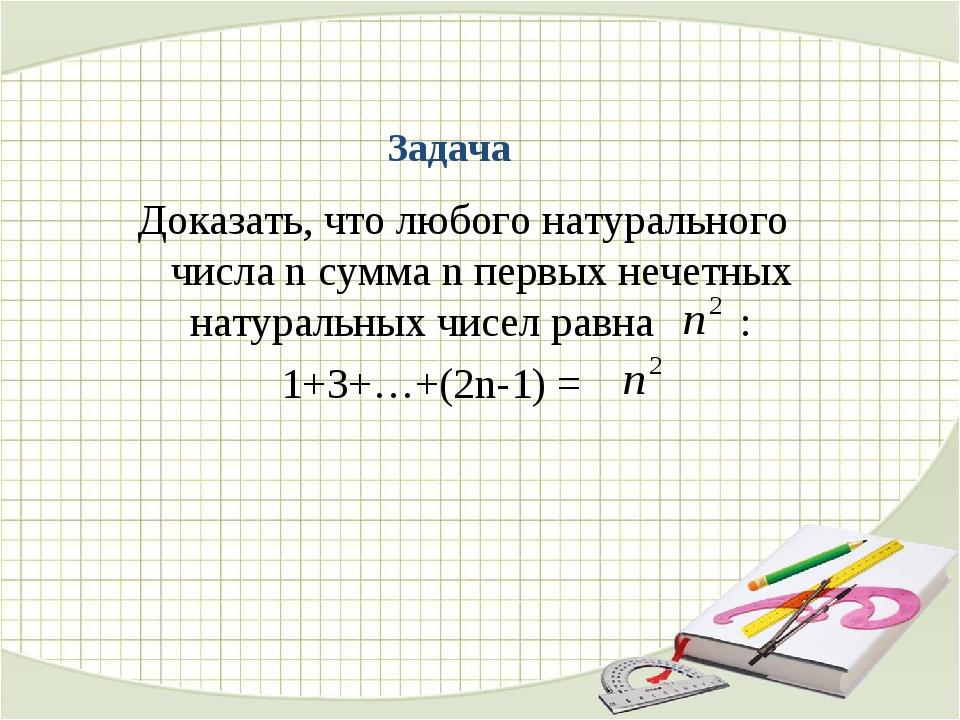 Задача Доказать, что любого натурального числа n сумма n первых нечетных нату...